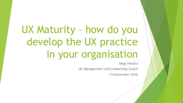 UX Maturity – how do you develop the UX practice in your organisation Mags Hanley UX Management and Leadership Coach 15 No...