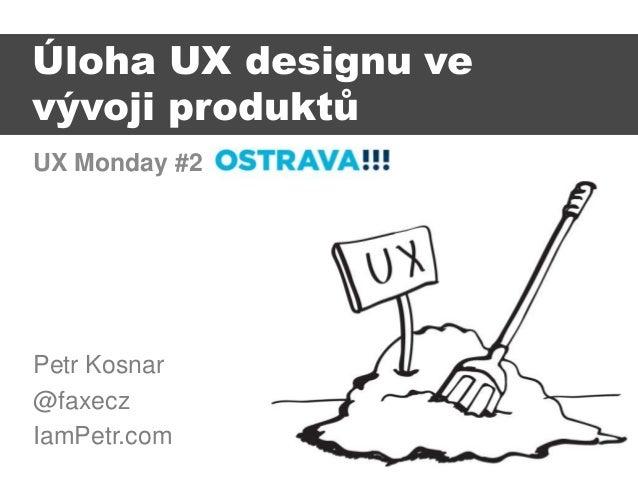 UX Monday #2 Petr Kosnar @faxecz IamPetr.com Úloha UX designu ve vývoji produktů