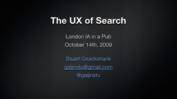 The UX of Search    London IA in a Pub    October 14th, 2009    Stuart Cruickshank   gaijinstu@gmail.com         @gaijinstu