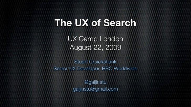 The UX of Search      UX Camp London      August 22, 2009          Stuart Cruickshank Senior UX Developer, BBC Worldwide  ...