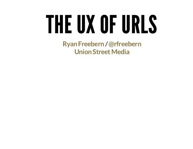 THE UX OF URLSTHE UX OF URLS /Ryan Freebern @rfreebern Union Street Media