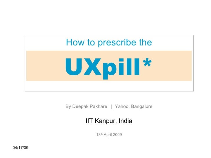 06/09/09 UXpill* How to prescribe the By Deepak Pakhare  |  Yahoo, Bangalore IIT Kanpur, India 13 th  April 2009