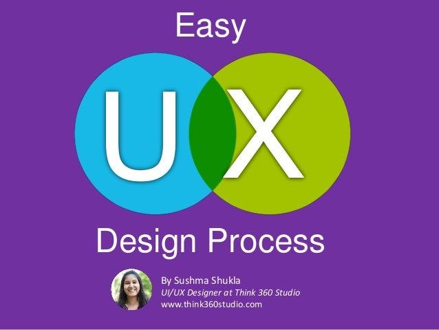 Design Process By Sushma Shukla UI/UX Designer at Think 360 Studio www.think360studio.com Easy
