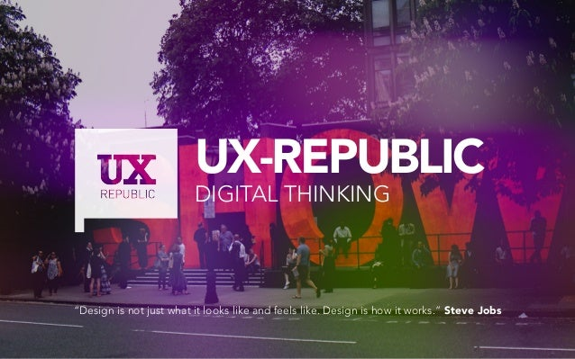 "UX-REPUBLIC DIGITAL THINKING ""Design is not just what it looks like and feels like. Design is how it works."" Steve Jobs"