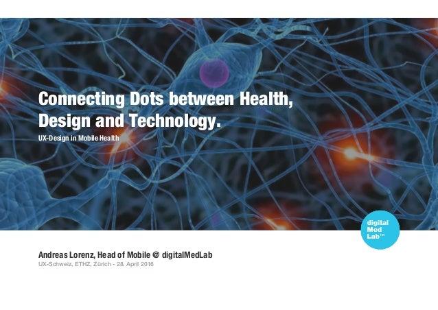 Andreas Lorenz, Head of Mobile @ digitalMedLab UX-Schweiz, ETHZ, Zürich - 28. April 2016 Connecting Dots between Health, D...
