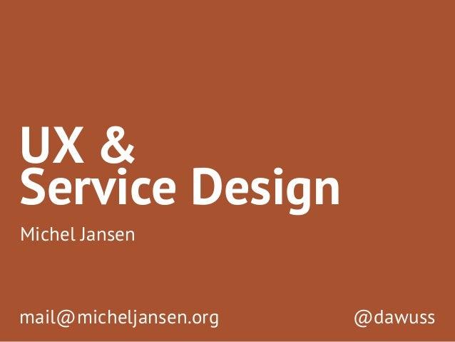 UX &  Michel Jansen  @dawuss  Service Design  mail@micheljansen.org