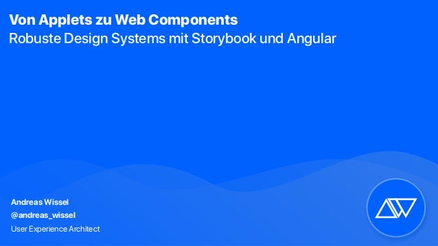 Andreas Wissel @andreas_wissel User Experience Architect Von Applets zu Web Components Robuste Design Systems mit Storyboo...