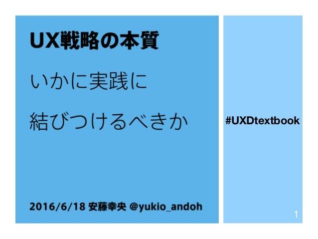 UX戦略の本質 いかに実践に 結びつけるべきか 2016/6/18 安藤幸央 @yukio_andoh 1 #UXDtextbook