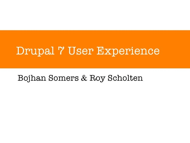 Drupal 7 User Experience Bojhan Somers  &  Roy Scholten