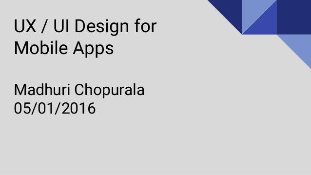 UX / UI Design for Mobile Apps Madhuri Chopurala 05/01/2016