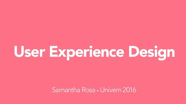 User Experience Design Samantha Rosa • Univem 2016