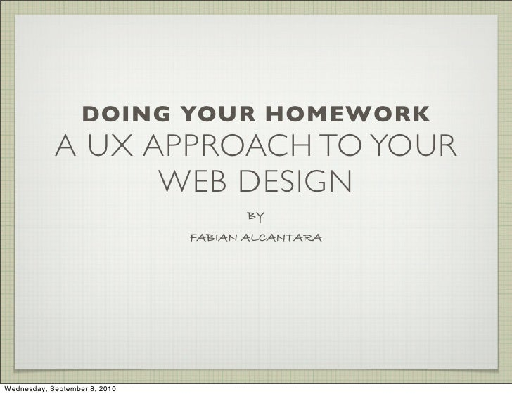 DOING YOUR HOMEWORK             A UX APPROACH TO YOUR                   WEB DESIGN                                      BY...