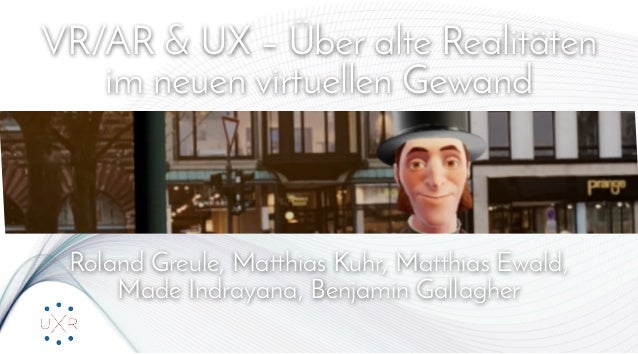 VR/AR & UX – Über alte Realitäten im neuen virtuellen Gewand Roland Greule, Matthias Kuhr, Matthias Ewald, Made Indrayana...