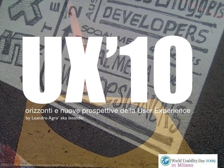 UX'10                orizzonti e nuove prospettive della User Experience                by Leandro Agro' aka leeander     ...