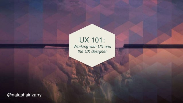UX 101: Working with UX and the UX designer @natashairizarry