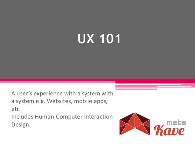 UX 101 A user's experience with a system with a system e.g. Websites, mobile apps, etc Includes Human-Computer Interaction...