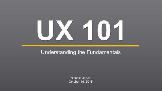 UX 101 Understanding the Fundamentals Nichelle Jerido October 16, 2018