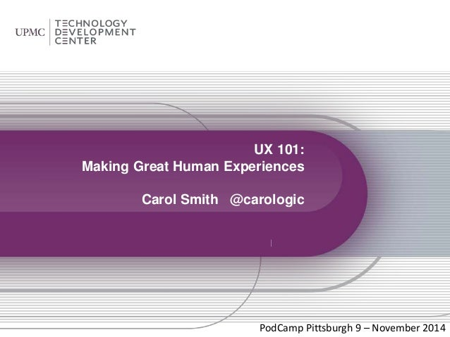 UX 101:  Making Great Human Experiences  Carol Smith @carologic  PodCamp Pittsburgh 9 – November 2014