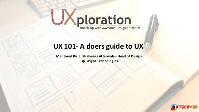 UX 101- A doers guide to UX Mentored By | Shaheena Attarwala - Head of Design @ Wigzo Technologies