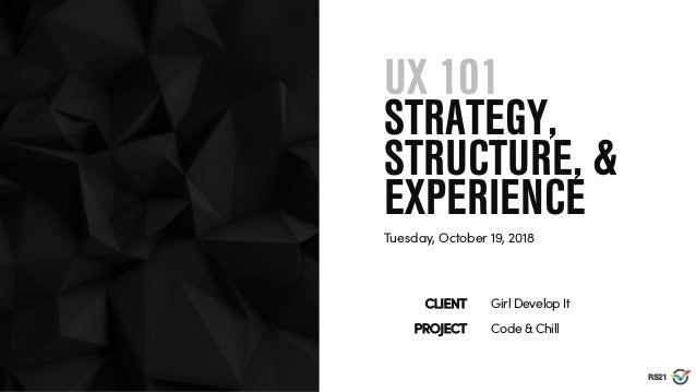 RS21 UX 101 STRATEGY, STRUCTURE, & EXPERIENCE Tuesday, October 19, 2018 Girl Develop ItCLIENT Code & ChillPROJECT
