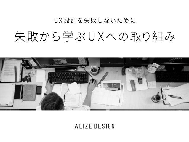 U X 設 計を失 敗しないために 失敗から学ぶ U X への取り組み