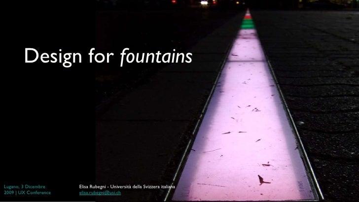 Design for  fountains Lugano, 3  Dicembre  2009 | UX Conference Elisa Rubegni - Università della Svizzera italiana [email_...