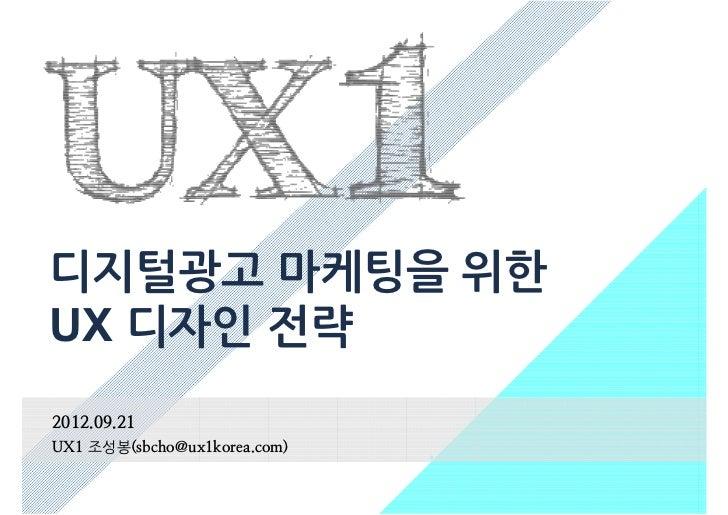 디지털광고 마케팅을 위한UX 디자인 전략2012.09.21UX1 조성봉(sbcho@ux1korea.com)