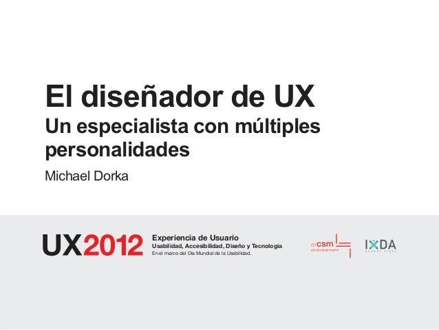 El diseñador de UXUn especialista con múltiplespersonalidadesMichael Dorka                Experiencia de Usuario          ...