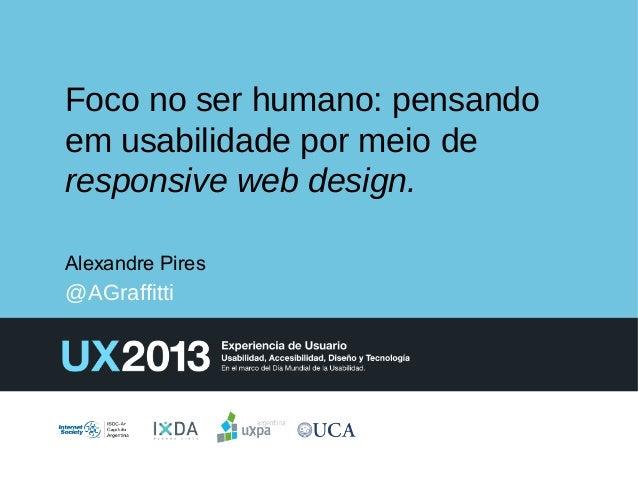 Foco no ser humano: pensando em usabilidade por meio de responsive web design. Alexandre Pires  @AGraffitti
