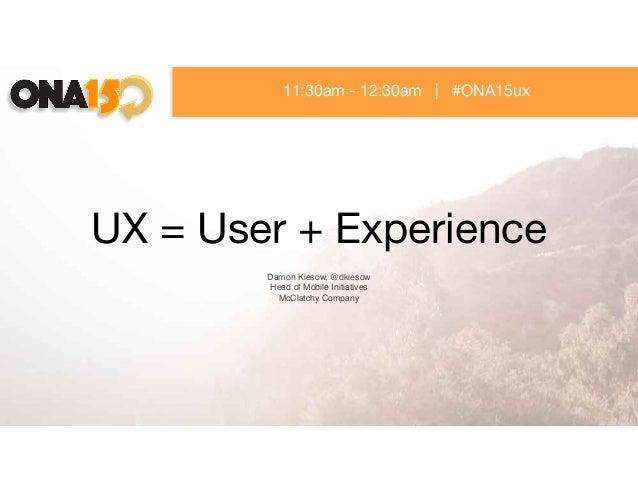 UX = User + Experience Damon Kiesow, @dkiesow Head of Mobile Initiatives McClatchy Company 11:30am - 12:30am   #ONA15ux