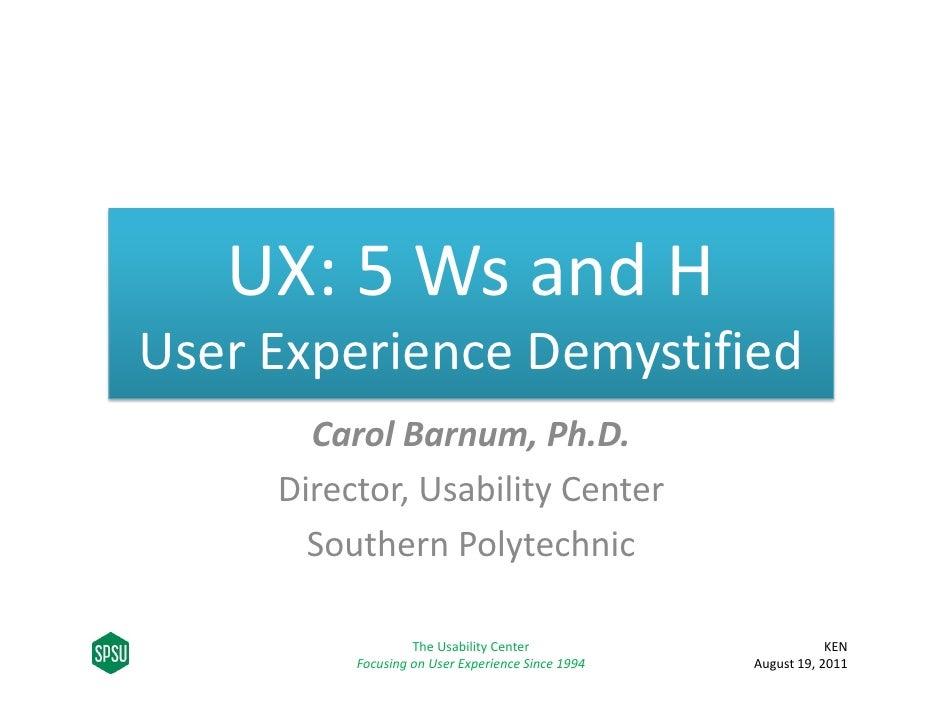 UX:5WsandHUserExperienceDemystified       CarolBarnum,Ph.D.     Director,UsabilityCenter       SouthernPolytech...