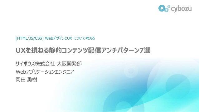 UXを損ねる静的コンテンツ配信アンチパターン7選 サイボウズ株式会社 大阪開発部 Webアプリケーションエンジニア 岡田 勇樹 [HTML/JS/CSS] WebデザインとUX について考える
