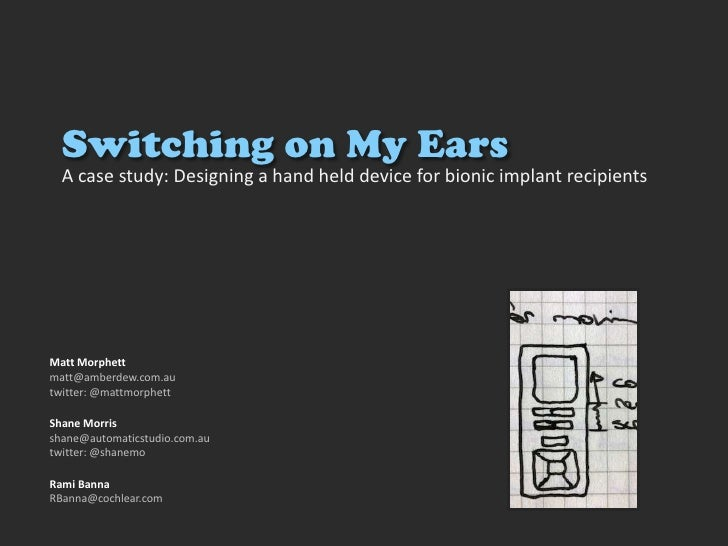 Switching on My Ears<br />A case study: Designing a hand held device for bionic implant recipients<br />Matt Morphett<br /...