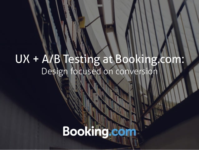 UX + A/B Testing at Booking.com: Design focused on conversion