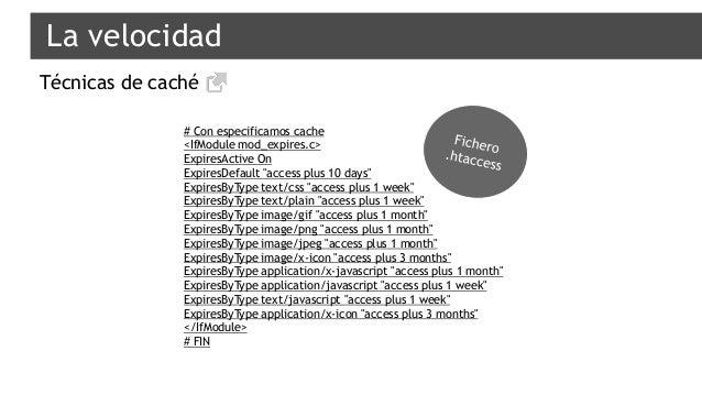 "La velocidad Técnicas de caché # Con especificamos cache <IfModule mod_expires.c> ExpiresActive On ExpiresDefault ""access ..."