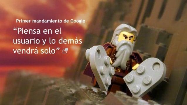 """""""Piensa en el usuario y lo demás vendrá solo"""" Primer mandamiento de Google"""