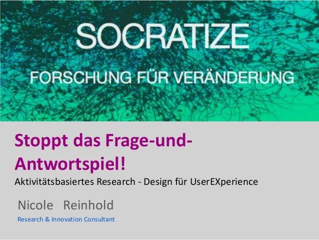 Nicole Reinhold Research & Innovation Consultant Stoppt das Frage-und- Antwortspiel! Aktivitätsbasiertes Research - Design...