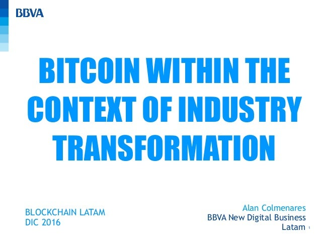 1 Alan Colmenares BBVA New Digital Business Latam BITCOIN WITHIN THE CONTEXT OF INDUSTRY TRANSFORMATION BLOCKCHAIN LATAM D...