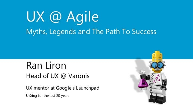 UX @ Agile Myths, Legends and The Path To Success Ran Liron Head of UX @ Varonis UX mentor at Google's Launchpad UXring fo...