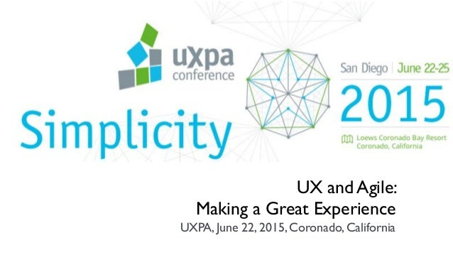 UX and Agile: Making a Great Experience UXPA, June 22, 2015, Coronado, California