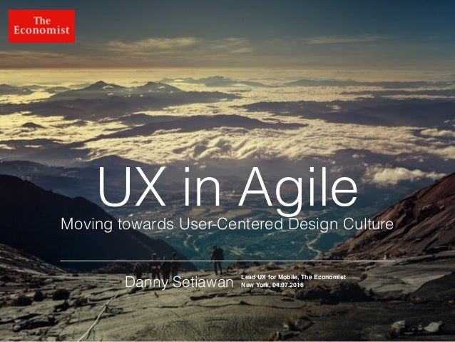 @dsetia_1 UX in Agile Danny Setiawan Moving towards User-Centered Design Culture Lead UX for Mobile, The Economist New Yor...