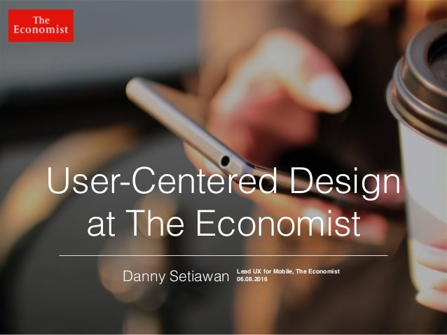 @dsetia_1 User-Centered Design at The Economist Danny Setiawan Lead UX for Mobile, The Economist 06.08.2016