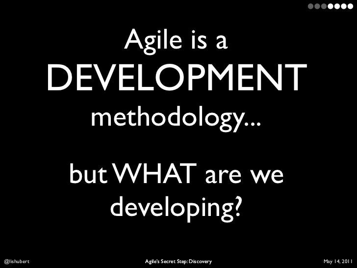 Agile is a             DEVELOPMENT              methodology...             but WHAT are we                 developing?Lis ...