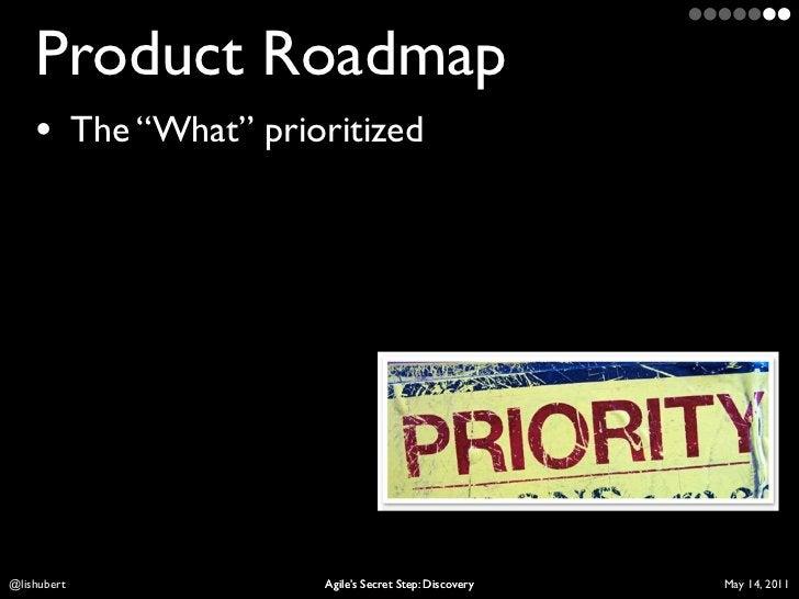 "Product Roadmap    • The ""What"" prioritizedLis Hubert           Agile's Secret Step: Discovery   April 10, 2011"