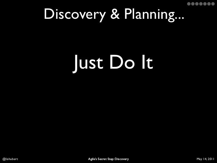Discovery & Planning...                 Just Do ItLis Hubert          Agile's Secret Step: Discovery   April 10, 2011