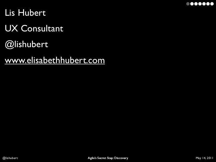 Lis Hubert UX Consultant @lishubert www.elisabethhubert.comLis Hubert          Agile's Secret Step: Discovery   April 10, ...