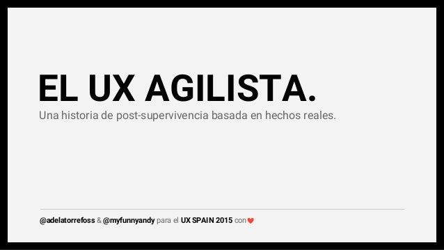 Una historia de post-supervivencia basada en hechos reales. EL UX AGILISTA. @adelatorrefoss & @myfunnyandy para el UX SPAI...