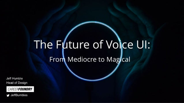 The Future of Voice UI: From Mediocre to Magical Jeff Humble Head of Design JeffBumbles