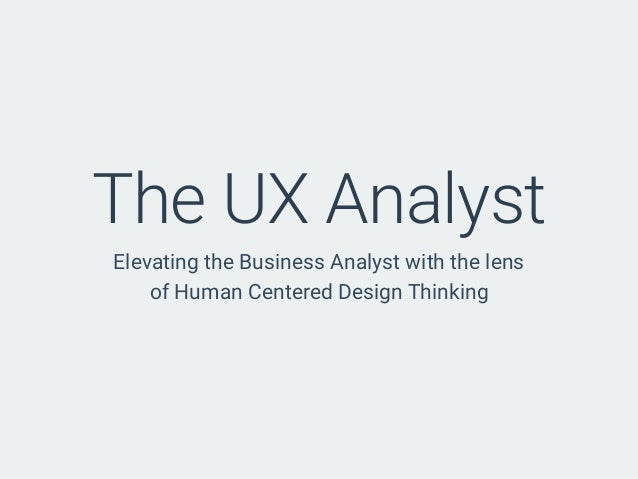 The UX Analyst Elevating the Business Analyst with the lens of Human Centered Design Thinking