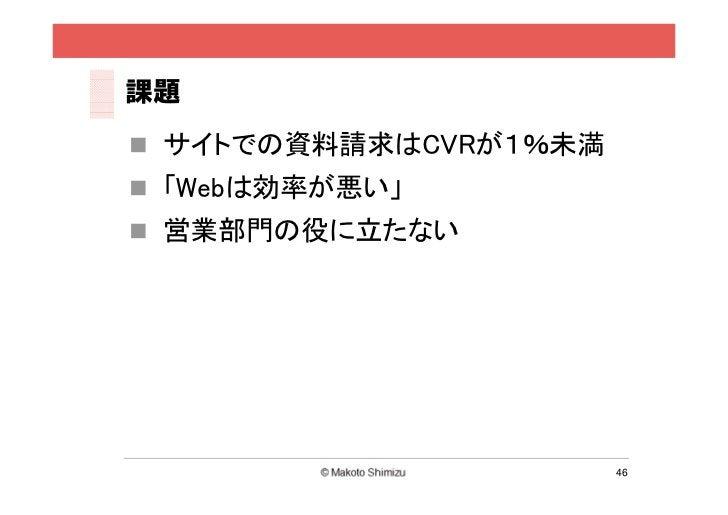 課題 サイトでの資料請求はCVRが1%未満 「Webは効率が悪い」 営業部門の役に立たない                       46